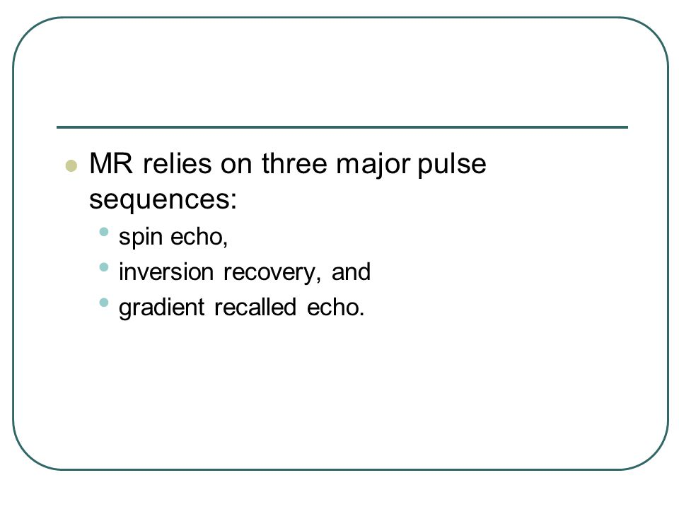 MR relies on three major pulse sequences: