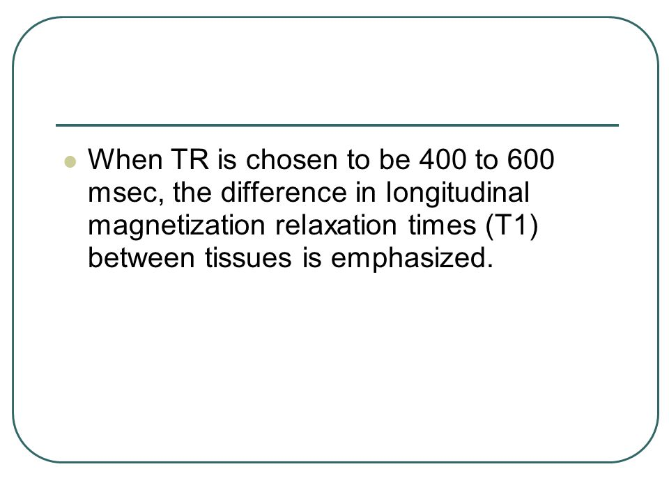 When TR is chosen to be 400 to 600 msec, the difference in longitudinal magnetization relaxation times (T1) between tissues is emphasized.