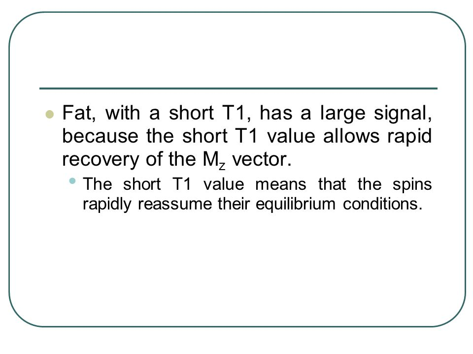 Fat, with a short T1, has a large signal, because the short T1 value allows rapid recovery of the Mz vector.