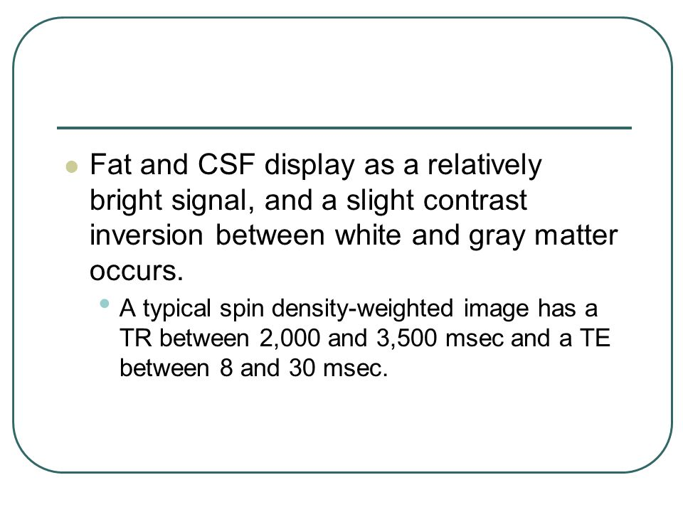 Fat and CSF display as a relatively bright signal, and a slight contrast inversion between white and gray matter occurs.