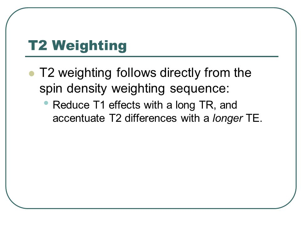 T2 Weighting T2 weighting follows directly from the spin density weighting sequence: