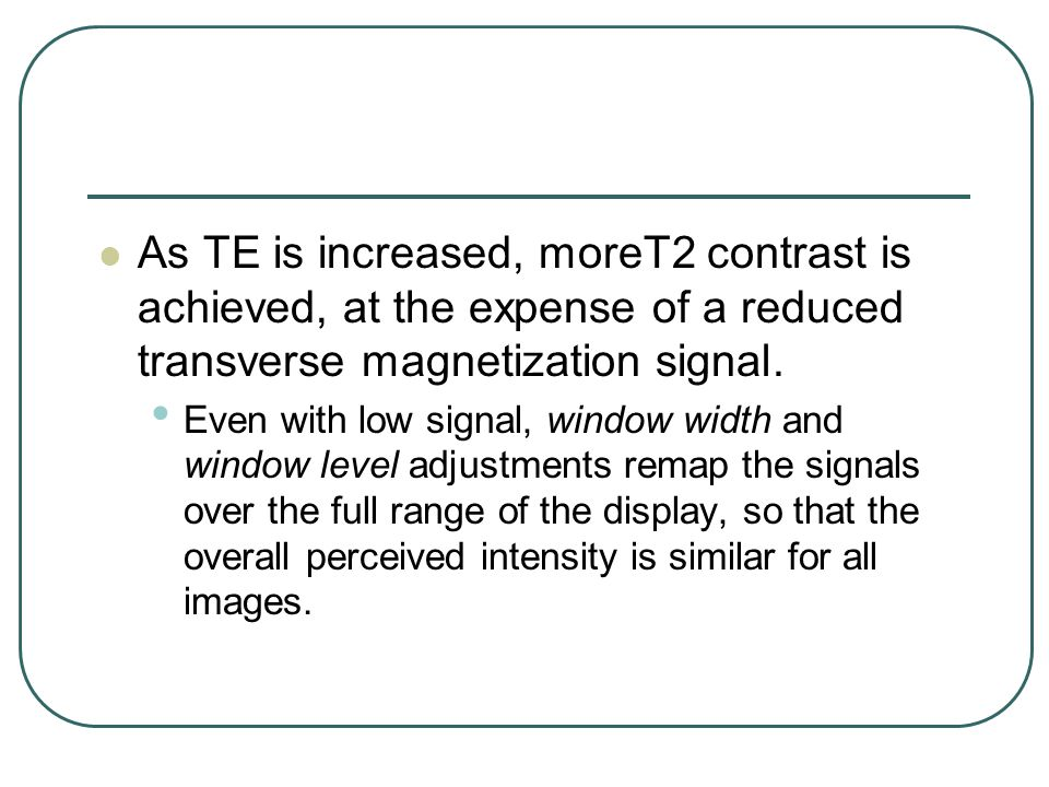 As TE is increased, moreT2 contrast is achieved, at the expense of a reduced transverse magnetization signal.