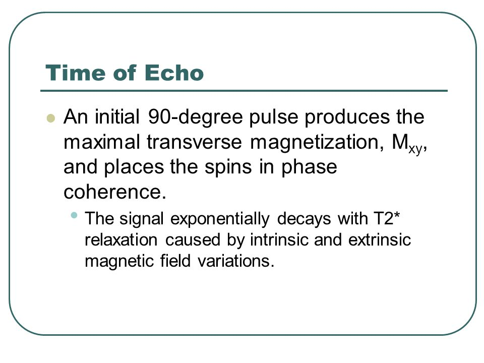 Time of Echo An initial 90-degree pulse produces the maximal transverse magnetization, Mxy, and places the spins in phase coherence.