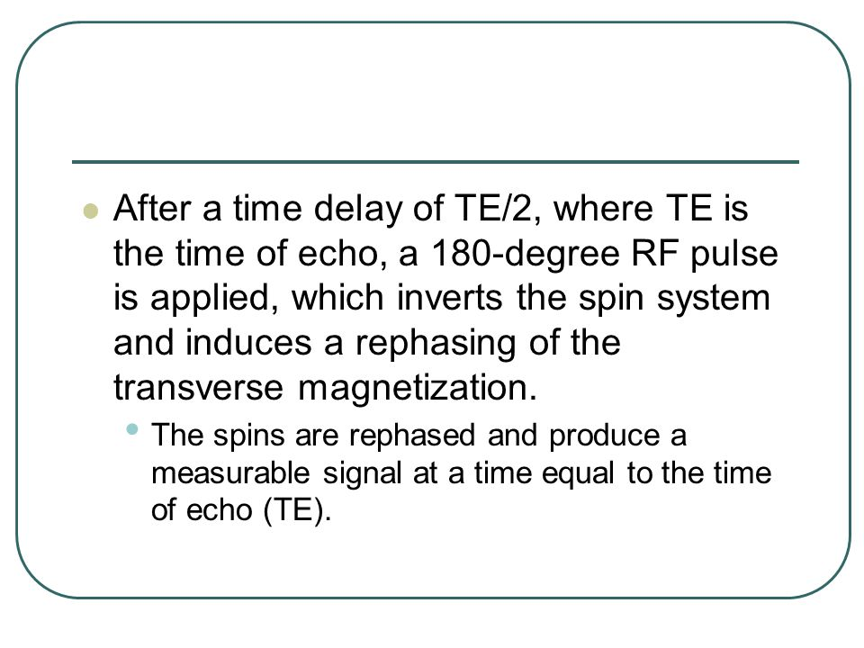 After a time delay of TE/2, where TE is the time of echo, a 180-degree RF pulse is applied, which inverts the spin system and induces a rephasing of the transverse magnetization.