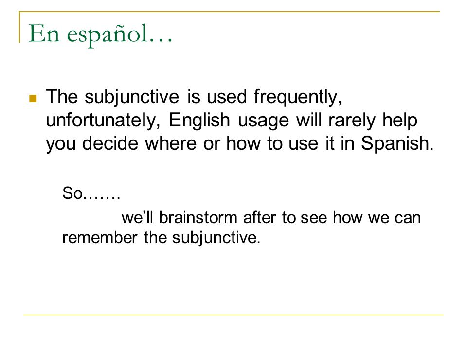 En español… The subjunctive is used frequently, unfortunately, English usage will rarely help you decide where or how to use it in Spanish.