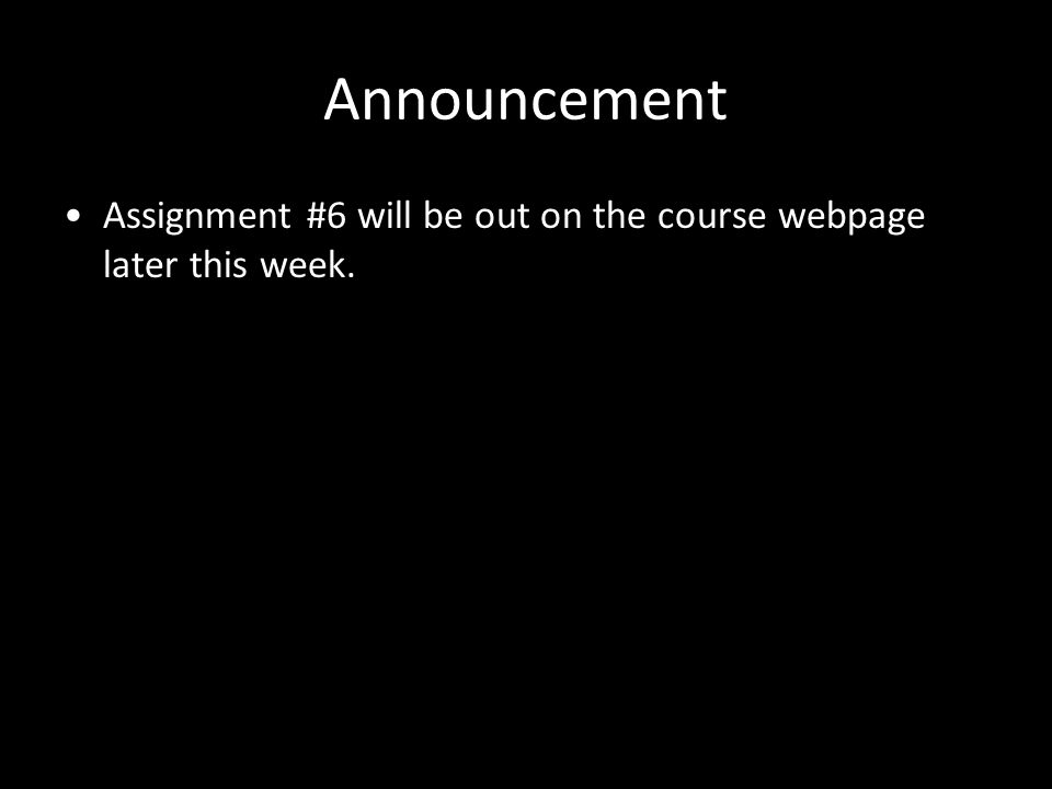 Announcement Assignment #6 will be out on the course webpage later this week.