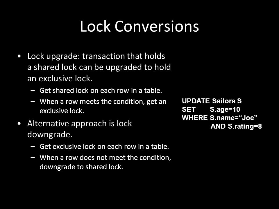 Lock Conversions Lock upgrade: transaction that holds a shared lock can be upgraded to hold an exclusive lock.