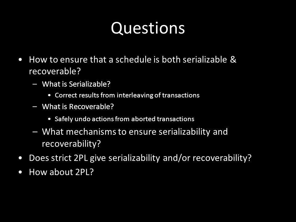 Questions How to ensure that a schedule is both serializable & recoverable What is Serializable Correct results from interleaving of transactions.