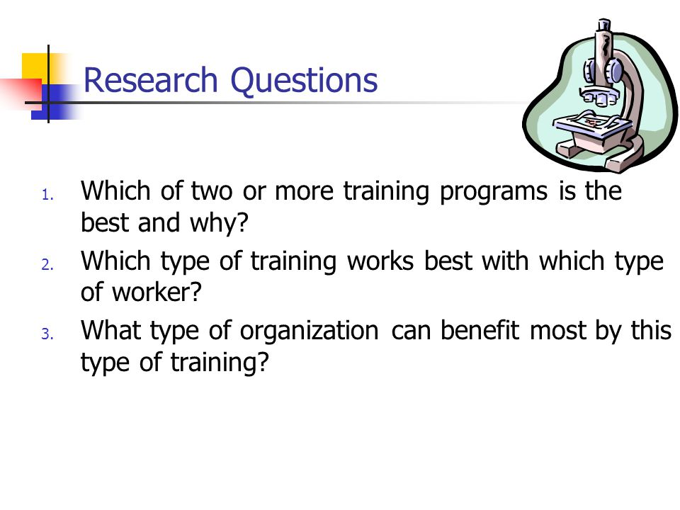 Research Questions Which of two or more training programs is the best and why Which type of training works best with which type of worker