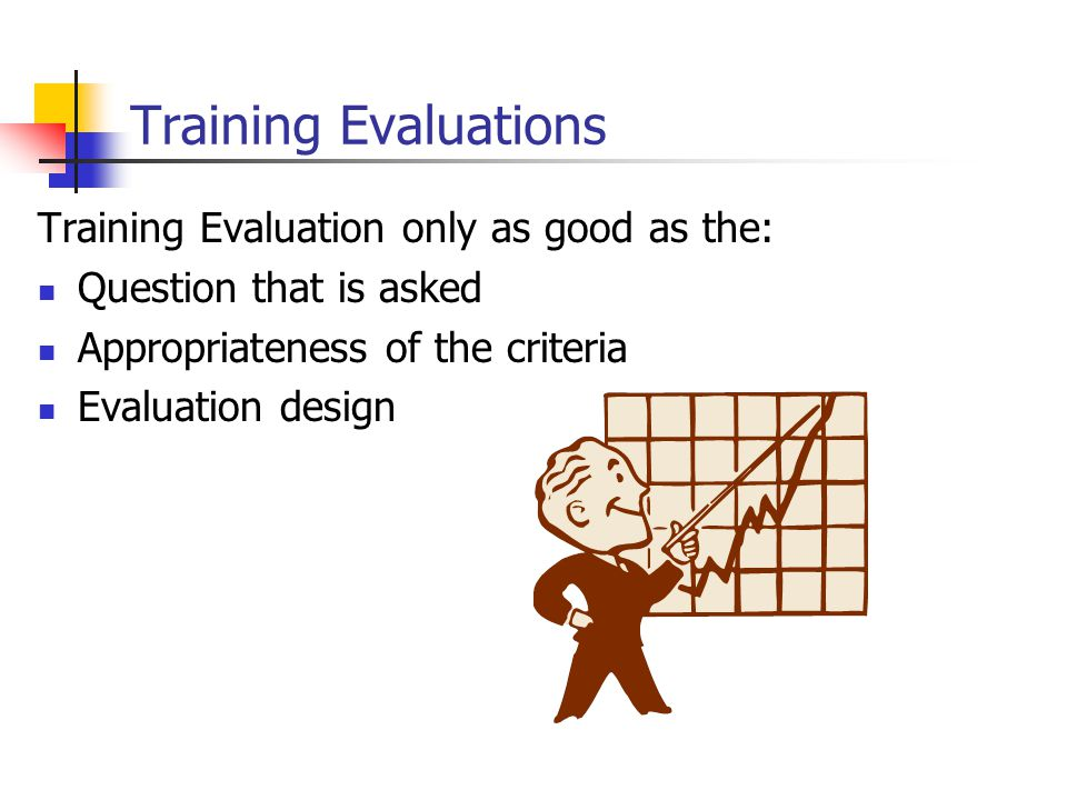 Training Evaluations Training Evaluation only as good as the: