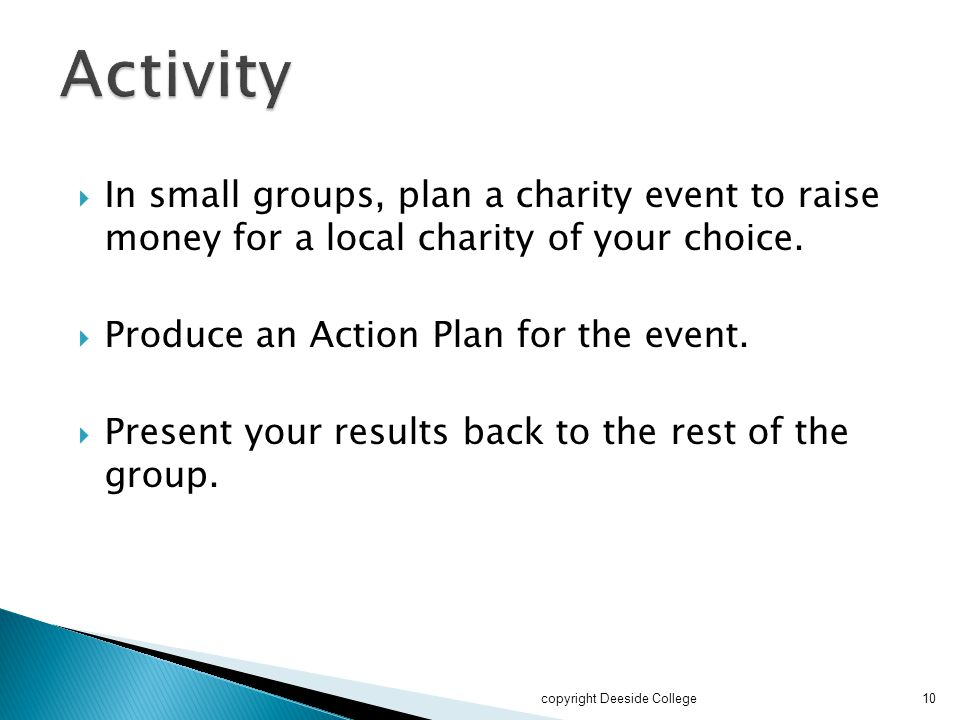 Activity In small groups, plan a charity event to raise money for a local charity of your choice. Produce an Action Plan for the event.