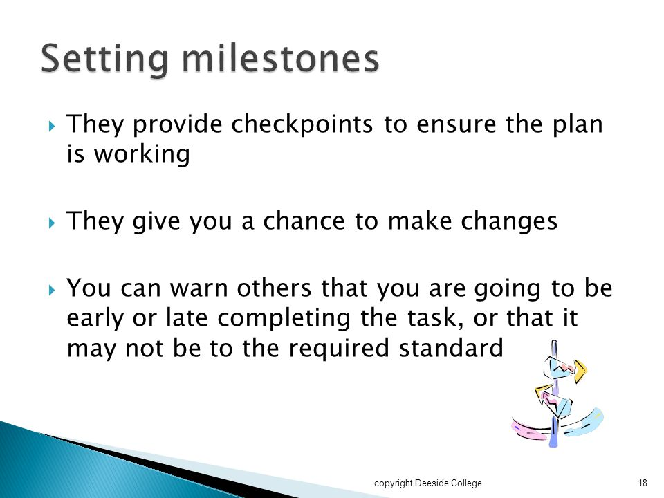Setting milestones They provide checkpoints to ensure the plan is working. They give you a chance to make changes.