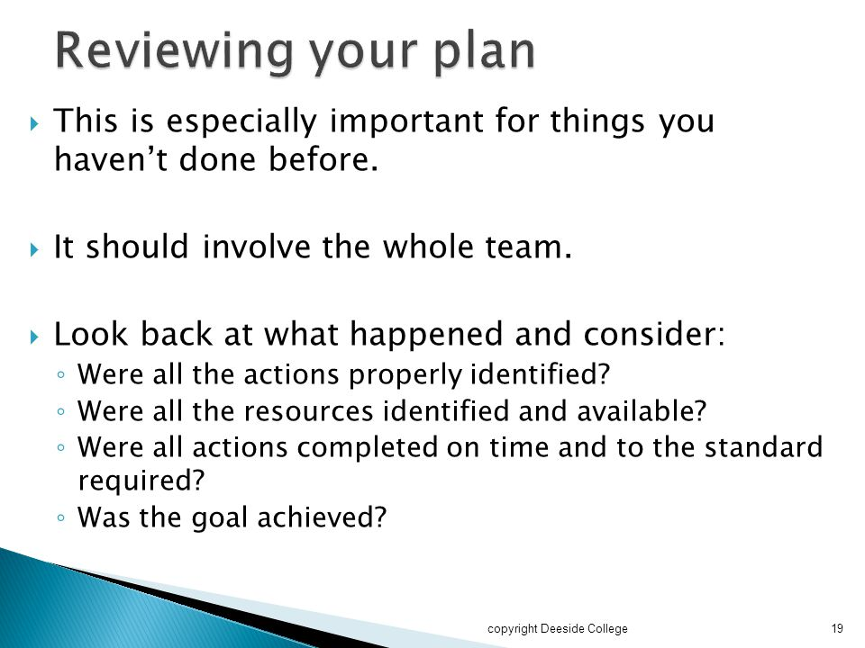 Reviewing your plan This is especially important for things you haven't done before. It should involve the whole team.