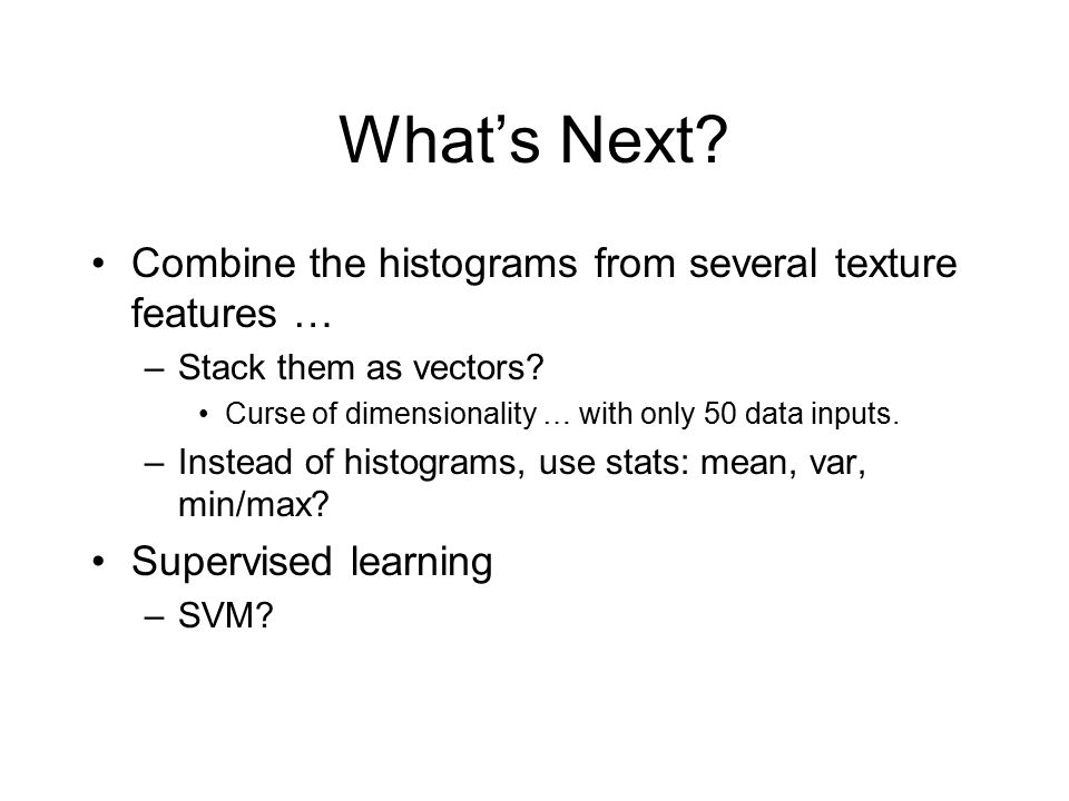 What's Next Combine the histograms from several texture features …