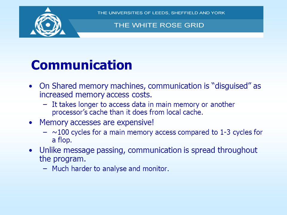 Communication On Shared memory machines, communication is disguised as increased memory access costs.