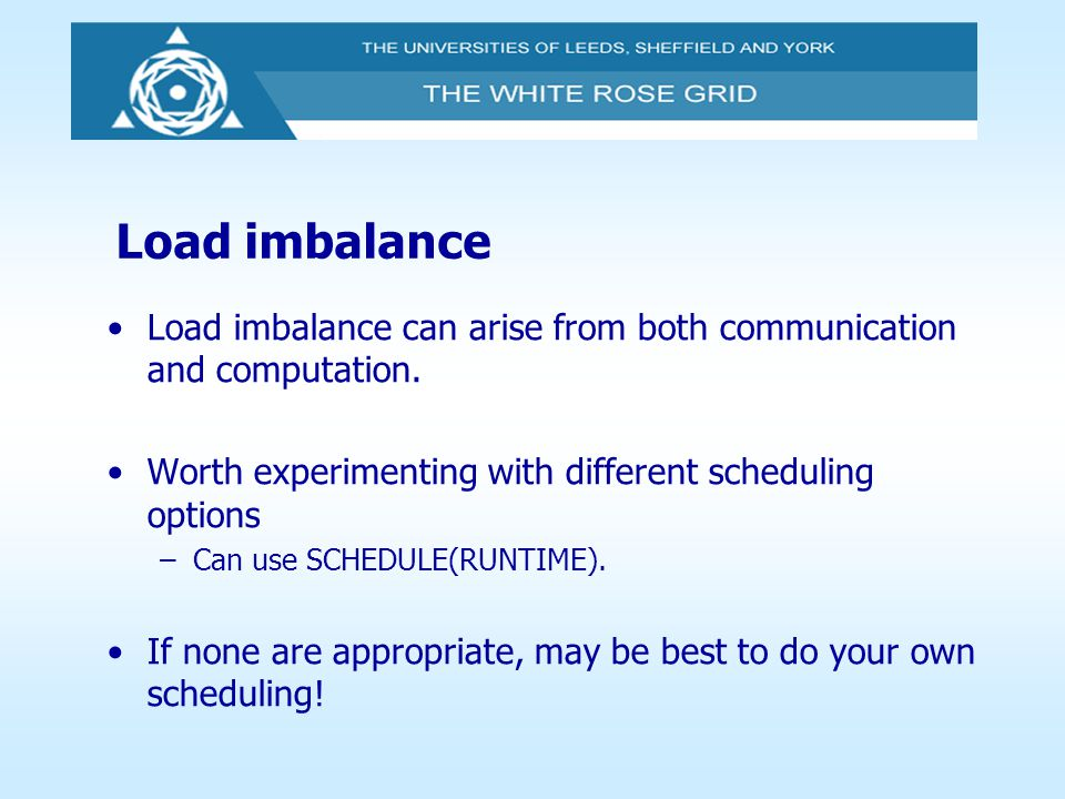 Load imbalance Load imbalance can arise from both communication and computation. Worth experimenting with different scheduling options.
