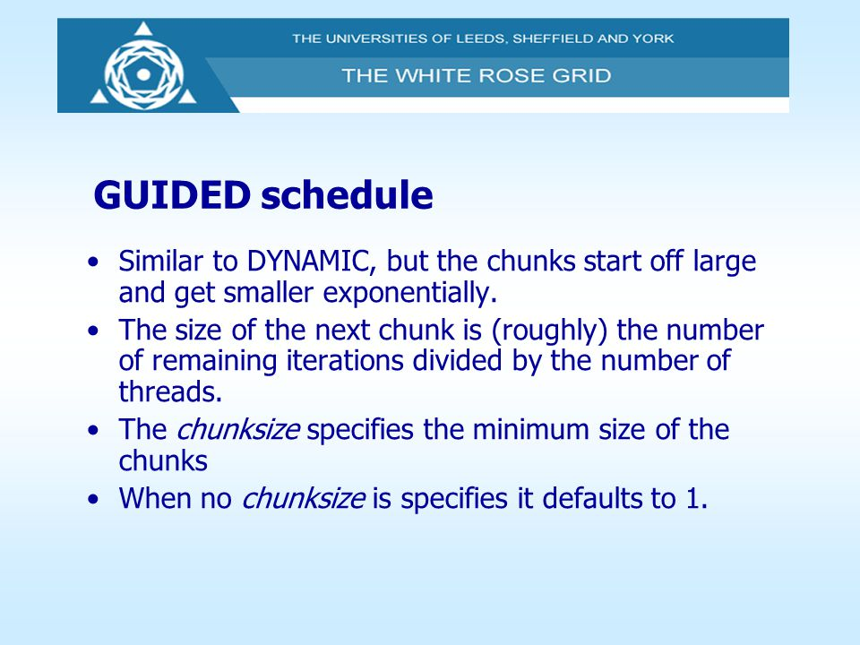 GUIDED schedule Similar to DYNAMIC, but the chunks start off large and get smaller exponentially.