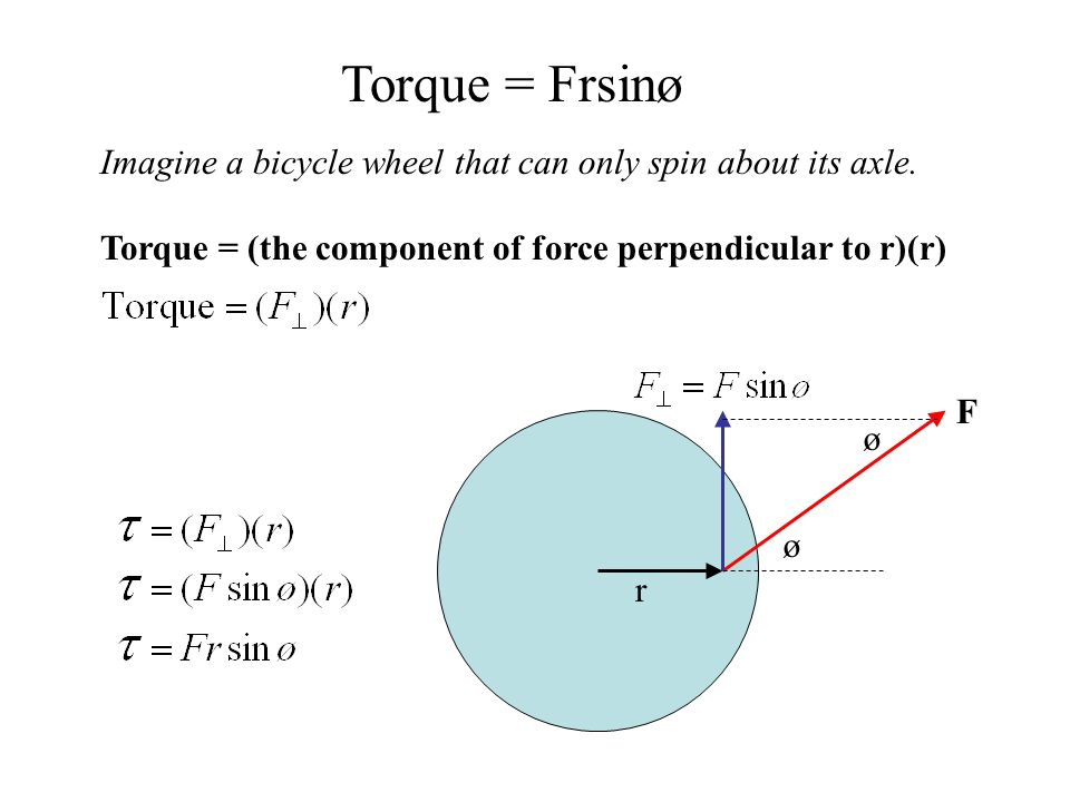 Torque = Frsinø Imagine a bicycle wheel that can only spin about its axle. Torque = (the component of force perpendicular to r)(r)