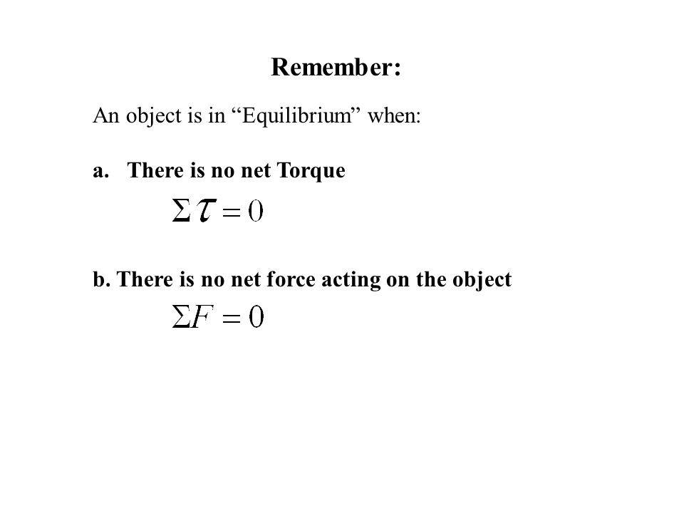 Remember: An object is in Equilibrium when: There is no net Torque