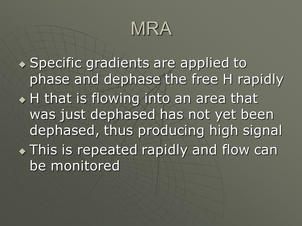 MRA Specific gradients are applied to phase and dephase the free H rapidly.