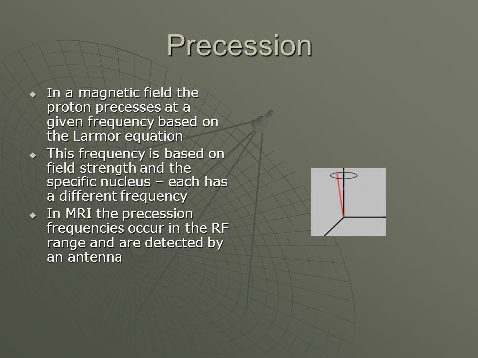 Precession In a magnetic field the proton precesses at a given frequency based on the Larmor equation.