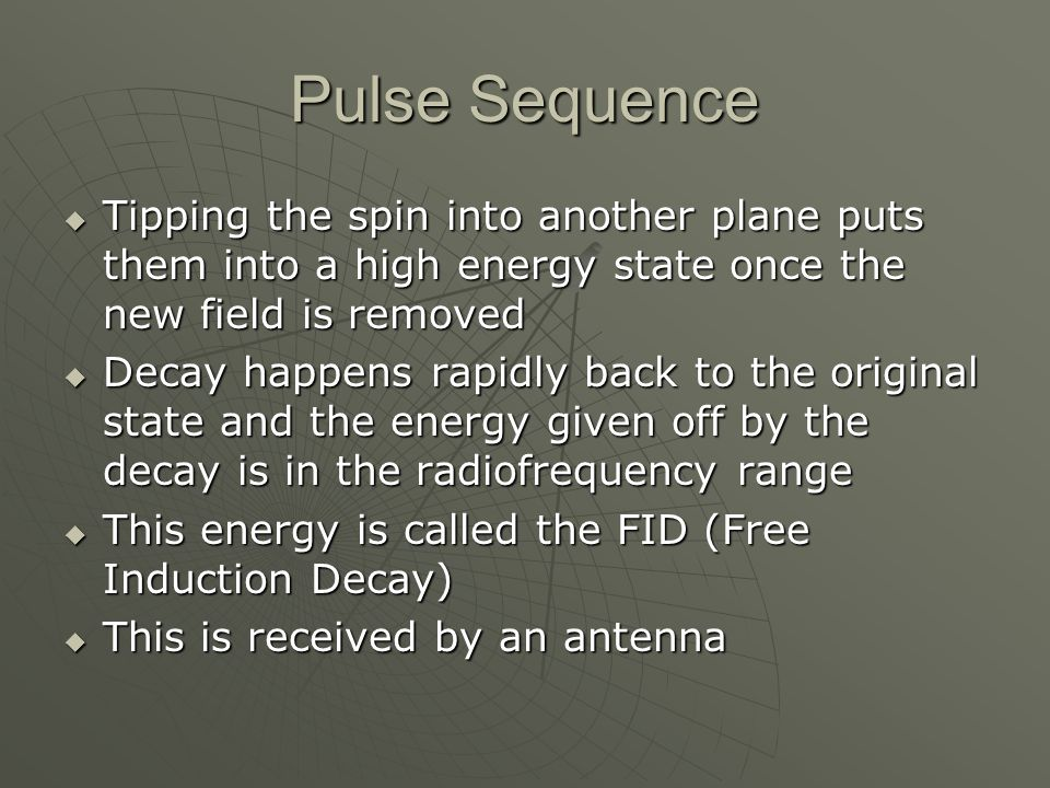 Pulse Sequence Tipping the spin into another plane puts them into a high energy state once the new field is removed.