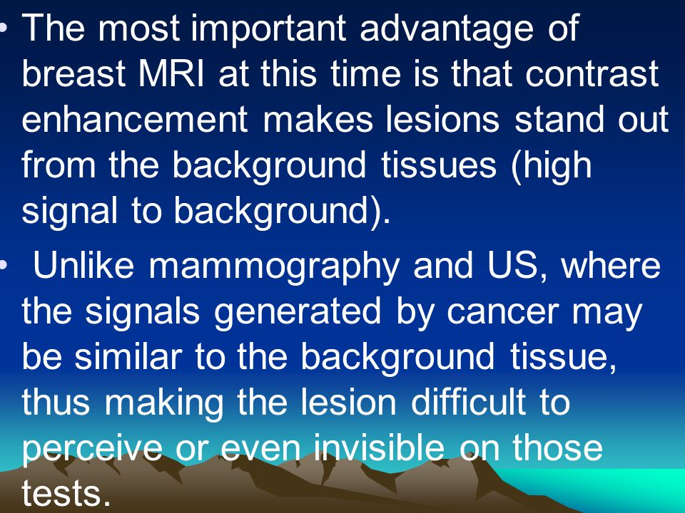 The most important advantage of breast MRI at this time is that contrast enhancement makes lesions stand out from the background tissues (high signal to background).