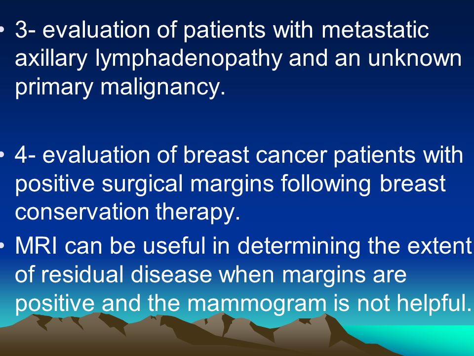 3- evaluation of patients with metastatic axillary lymphadenopathy and an unknown primary malignancy.