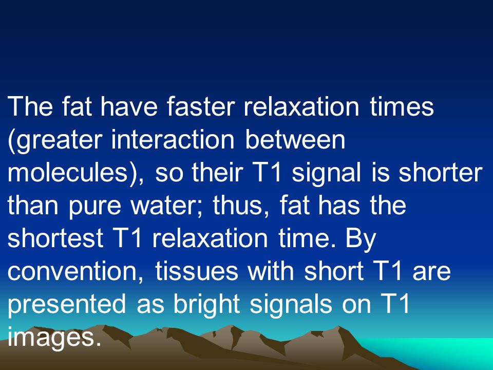 The fat have faster relaxation times (greater interaction between molecules), so their T1 signal is shorter than pure water; thus, fat has the shortest T1 relaxation time.