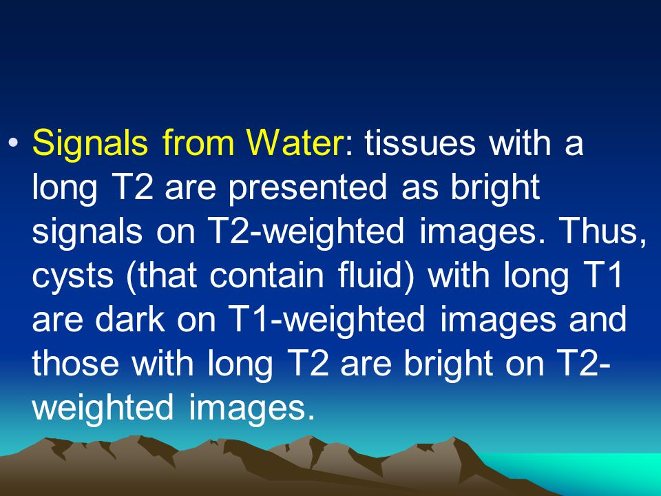 Signals from Water: tissues with a long T2 are presented as bright signals on T2-weighted images.