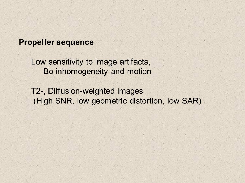 Propeller sequence Low sensitivity to image artifacts, Bo inhomogeneity and motion. T2-, Diffusion-weighted images.