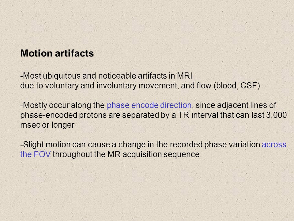 Motion artifacts -Most ubiquitous and noticeable artifacts in MRI