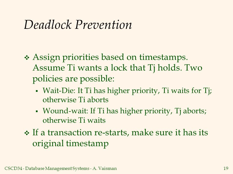 Deadlock Prevention Assign priorities based on timestamps. Assume Ti wants a lock that Tj holds. Two policies are possible: