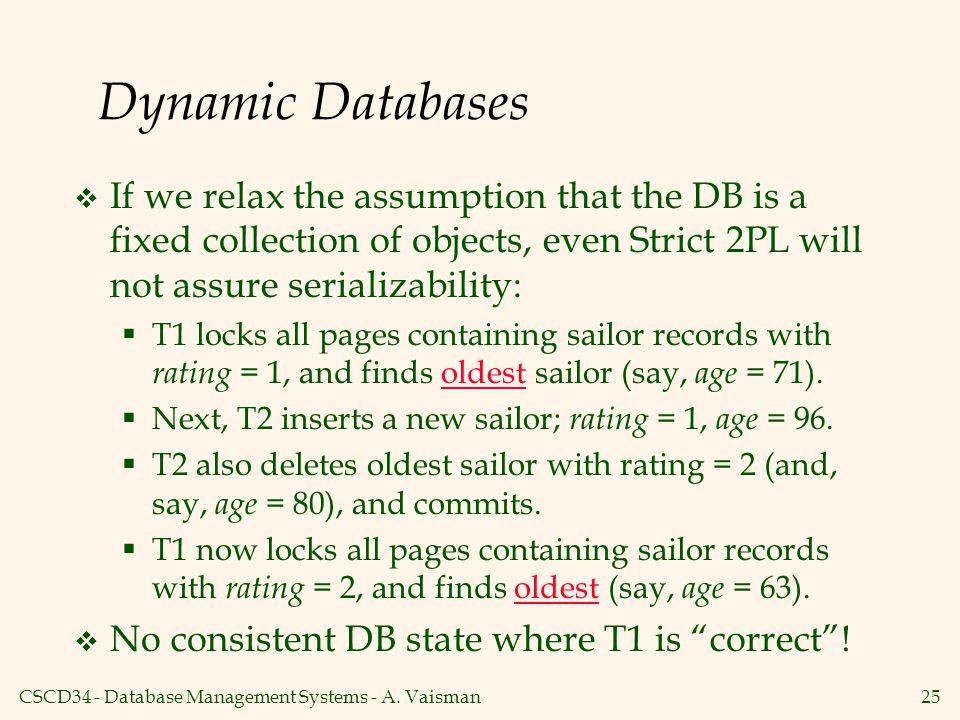 Dynamic Databases If we relax the assumption that the DB is a fixed collection of objects, even Strict 2PL will not assure serializability: