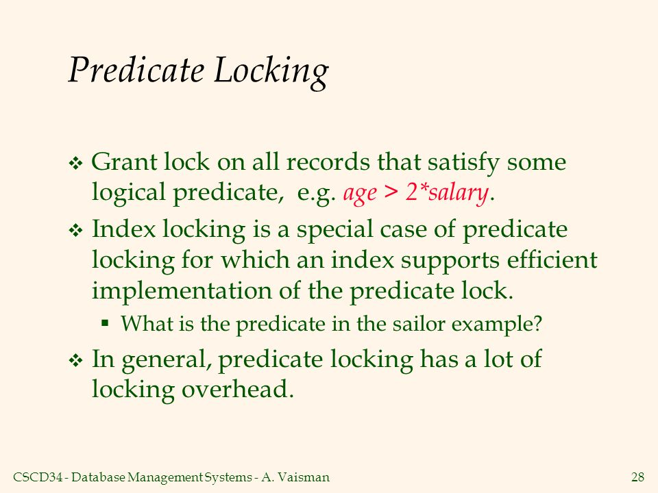 Predicate Locking Grant lock on all records that satisfy some logical predicate, e.g. age > 2*salary.