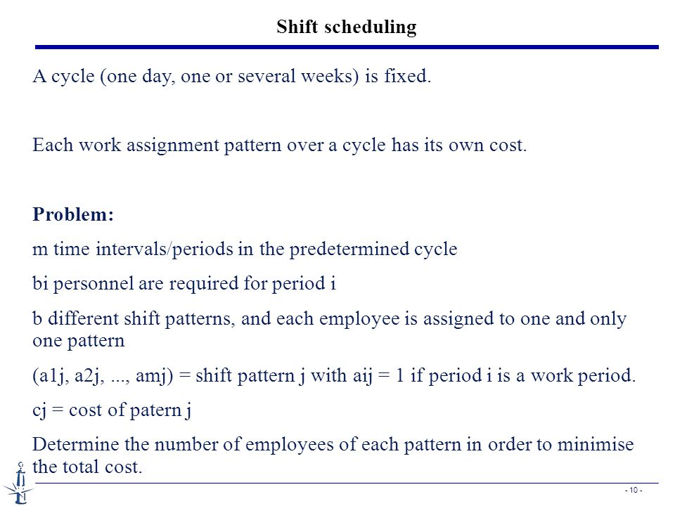 Shift scheduling A cycle (one day, one or several weeks) is fixed. Each work assignment pattern over a cycle has its own cost.
