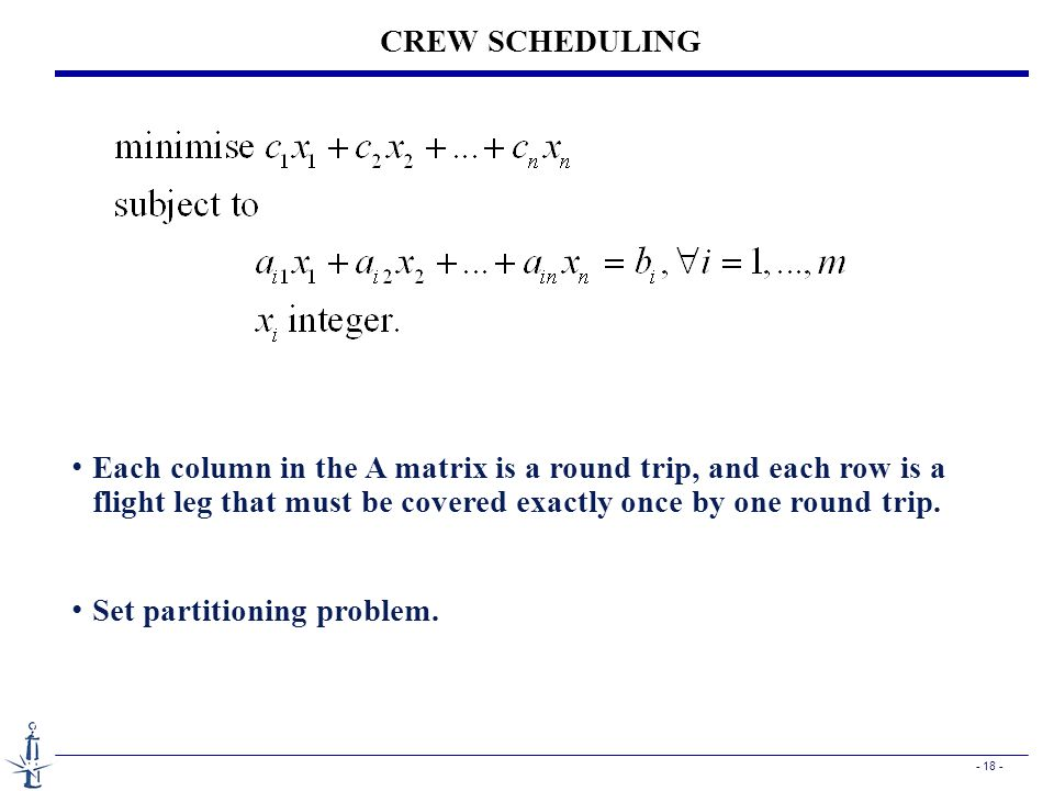 CREW SCHEDULING Each column in the A matrix is a round trip, and each row is a flight leg that must be covered exactly once by one round trip.