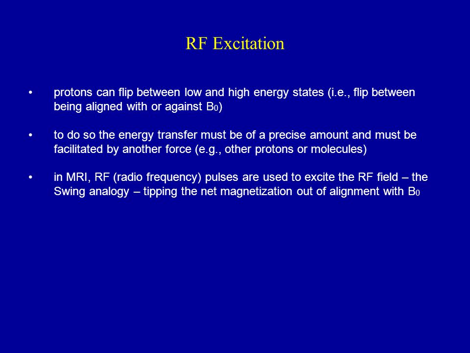 RF Excitation protons can flip between low and high energy states (i.e., flip between being aligned with or against B0)