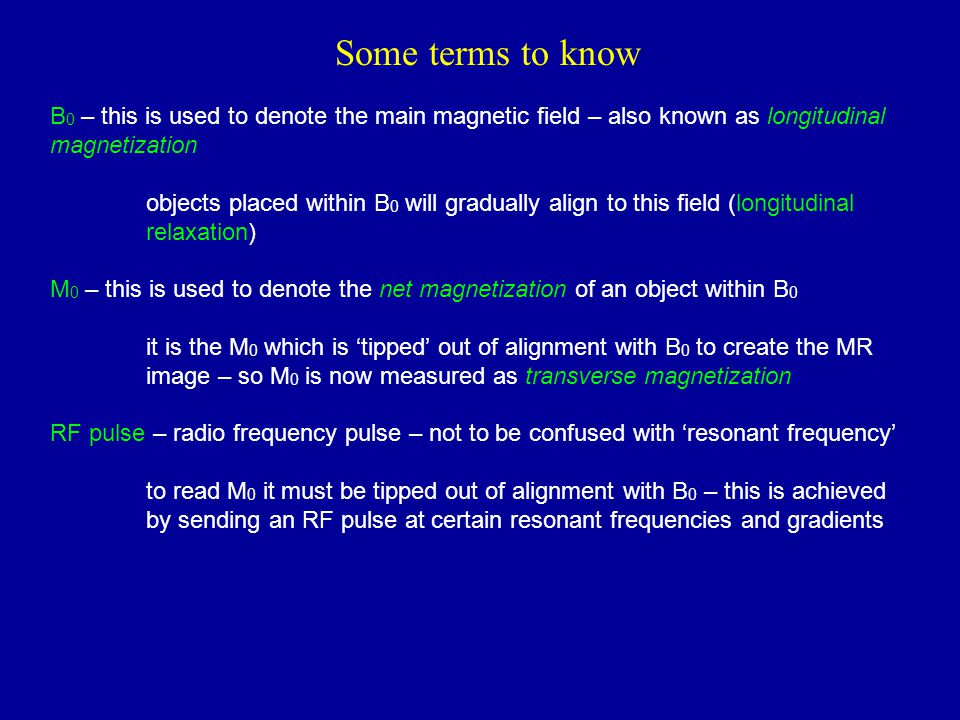 Some terms to know B0 – this is used to denote the main magnetic field – also known as longitudinal magnetization.