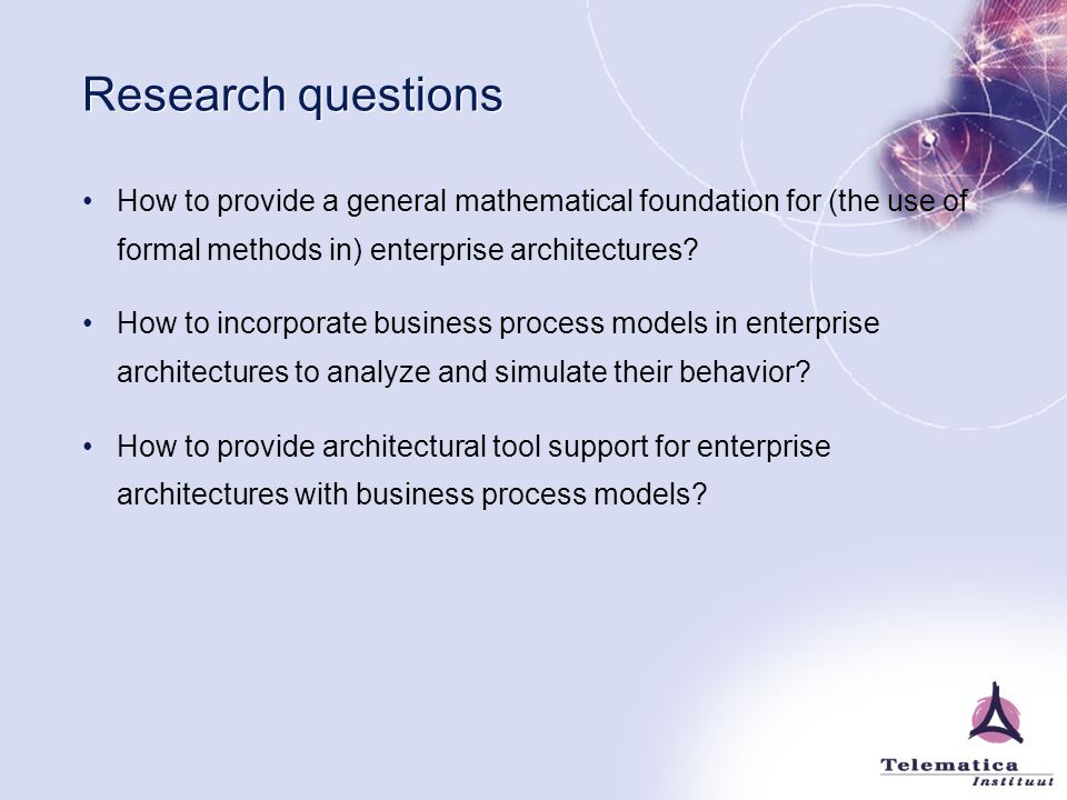 Research questions How to provide a general mathematical foundation for (the use of formal methods in) enterprise architectures