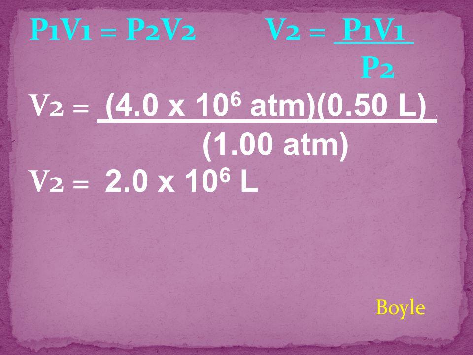 P1V1 = P2V2 V2 = P1V1 . V2 = (4.0 x 106 atm)(0.50 L) .