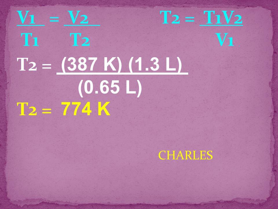 V1 = V2 T2 = T1V2 T1 T2 V1 . T2 = (387 K) (1.3 L) . T2 = 774 K CHARLES