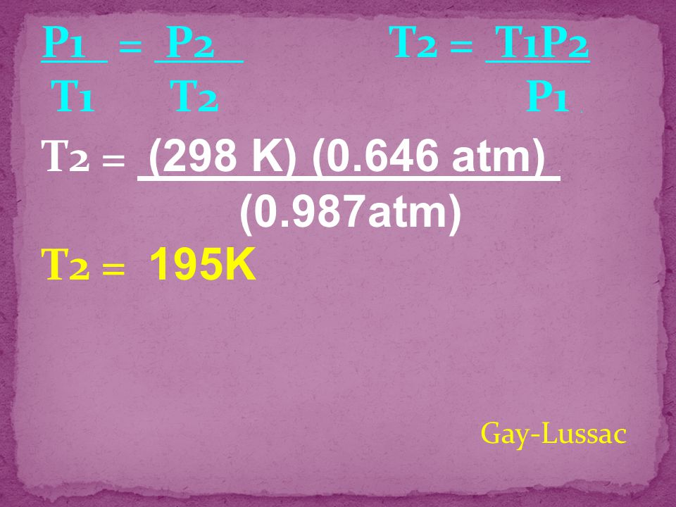 P1 = P2 T2 = T1P2 T1 T2 P1 . T2 = (298 K) (0.646 atm) . T2 = 195K