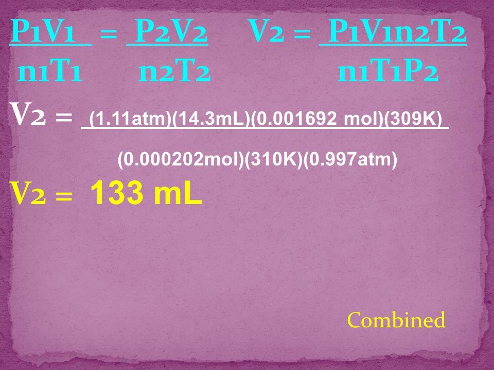 P1V1 = P2V2 V2 = P1V1n2T2 n1T1 n2T2 n1T1P2 . V2 = (1.11atm)(14.3mL)(0.001692 mol)(309K) .