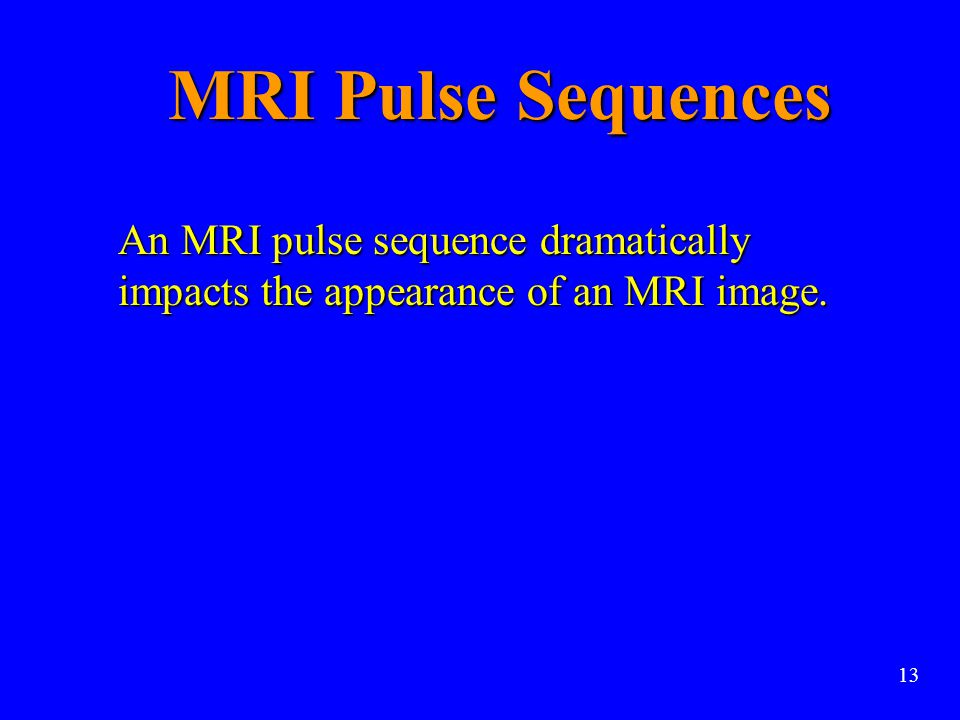 MRI Pulse Sequences An MRI pulse sequence dramatically impacts the appearance of an MRI image. 13