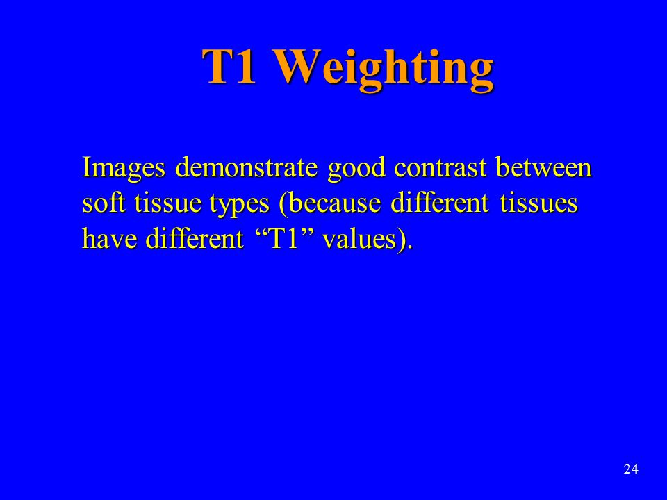 T1 Weighting Images demonstrate good contrast between soft tissue types (because different tissues have different T1 values).