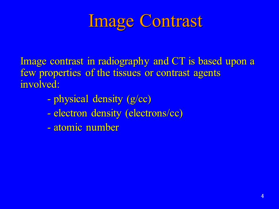 Image Contrast Image contrast in radiography and CT is based upon a few properties of the tissues or contrast agents involved: