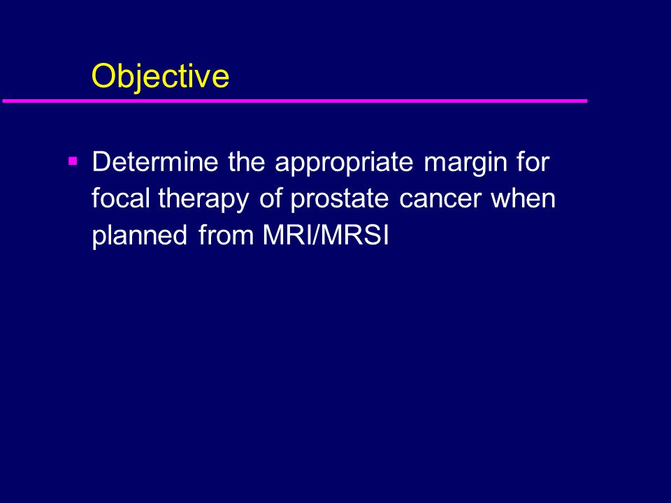Objective Determine the appropriate margin for focal therapy of prostate cancer when planned from MRI/MRSI.