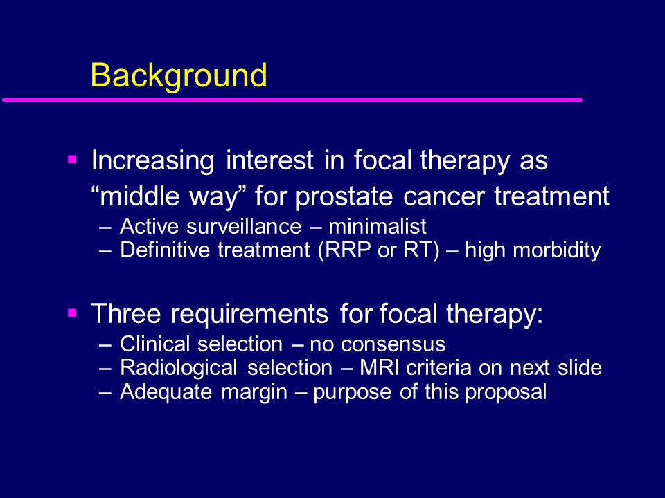 Background Increasing interest in focal therapy as middle way for prostate cancer treatment. Active surveillance – minimalist.