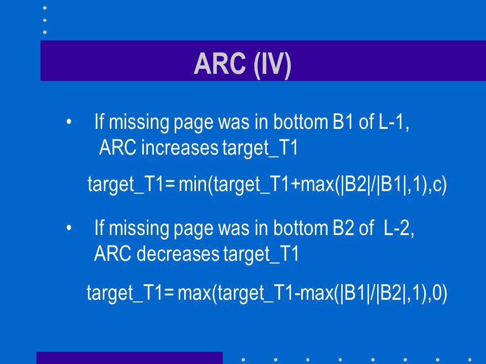 ARC (IV) If missing page was in bottom B1 of L-1, ARC increases target_T1. target_T1= min(target_T1+max(|B2|/|B1|,1),c)